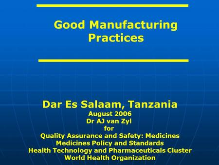 Good Manufacturing Practices Dar Es Salaam, Tanzania August 2006 Dr AJ van Zyl for Quality Assurance and Safety: Medicines Medicines Policy and Standards.