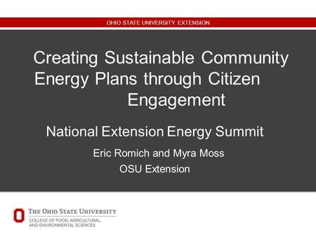 OHIO STATE UNIVERSITY EXTENSION Creating Sustainable Community Energy Plans through Citizen Engagement National Extension Energy Summit Eric Romich and.