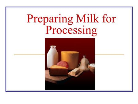 Preparing Milk for Processing. Got Milk What is Milk? It is the normal secretion of the mammary glands of all mammals Its primary purpose is to nourish.