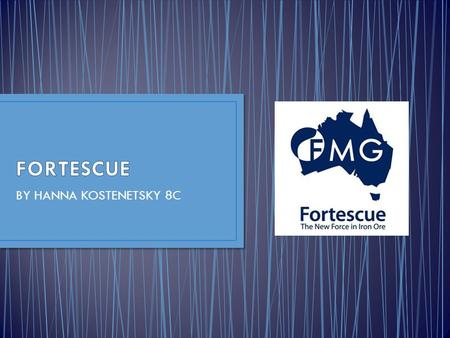 BY HANNA KOSTENETSKY 8C. FORTESCUE METALS GROUP is a relatively new company. It was only founded in 2003, and by 2011 it was named the 4 th largest iron.