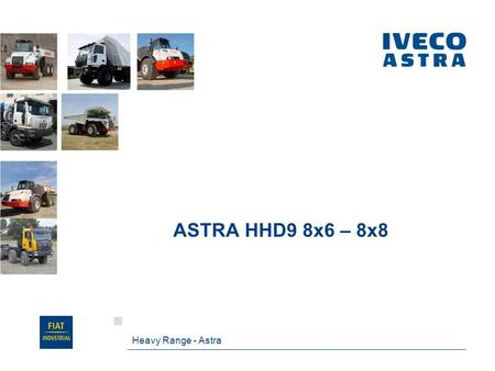 ASTRA HHD9 8x6 – 8x8 Heavy Range - Astra. HHD9 at a glance HHD9 meansHeavy Heavy Duty generation 9 Based on HD9, with two major upgrades: Extra reinforced.