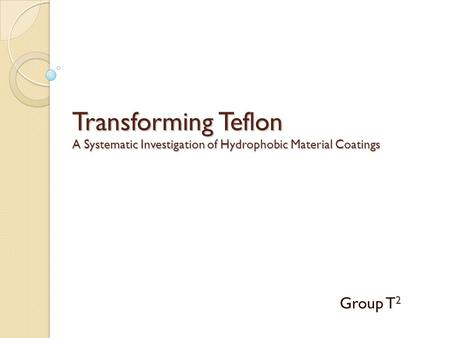 Transforming Teflon A Systematic Investigation of Hydrophobic Material Coatings Group T 2.