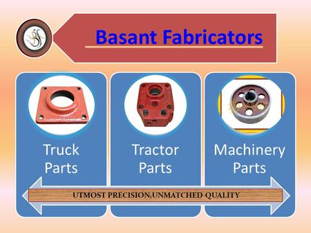 Basant Fabricators Truck Parts Tractor Parts Machinery Parts UTMOST PRECISION,UNMATCHED QUALITY.