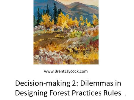 Decision-making 2: Dilemmas in Designing Forest Practices Rules 1 www.BrentLaycock.com.