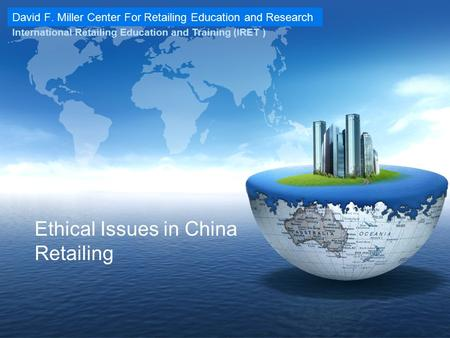 David F. Miller Center For Retailing Education and Research International Retailing Education and Training (IRET ) Ethical Issues in China Retailing.