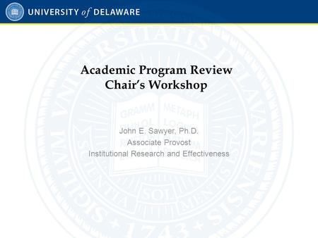 Academic Program Review Chair's Workshop John E. Sawyer, Ph.D. Associate Provost Institutional Research and Effectiveness.