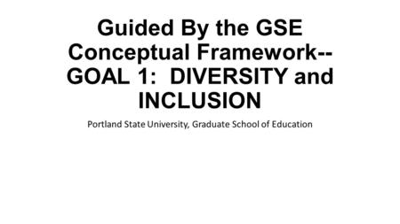 Guided By the GSE Conceptual Framework-- GOAL 1: DIVERSITY and INCLUSION Portland State University, Graduate School of Education.