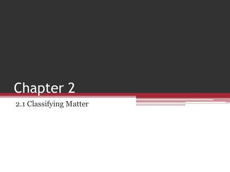Chapter 2 2.1 Classifying Matter.