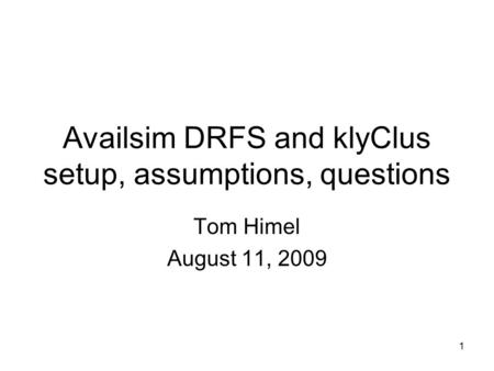 1 Availsim DRFS and klyClus setup, assumptions, questions Tom Himel August 11, 2009.