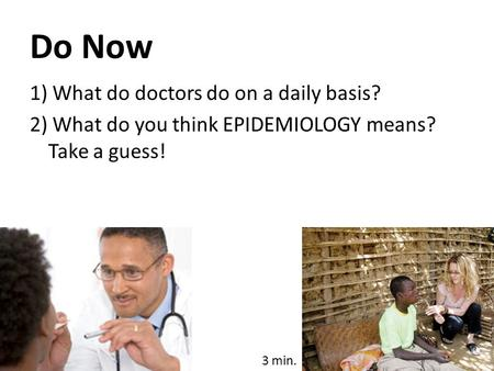 Do Now 1) What do doctors do on a daily basis? 2) What do you think EPIDEMIOLOGY means? Take a guess! 3 min.