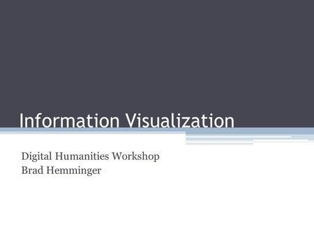 Information Visualization Digital Humanities Workshop Brad Hemminger.