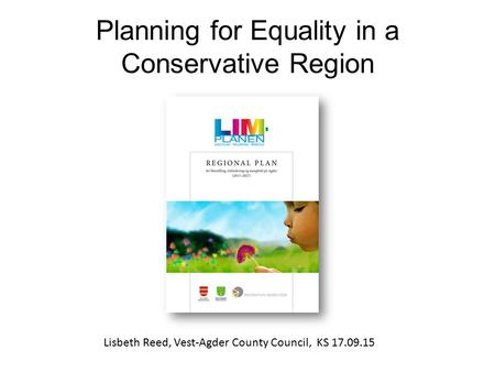 Planning for Equality in a Conservative Region Lisbeth Reed, Vest-Agder County Council, KS 17.09.15.