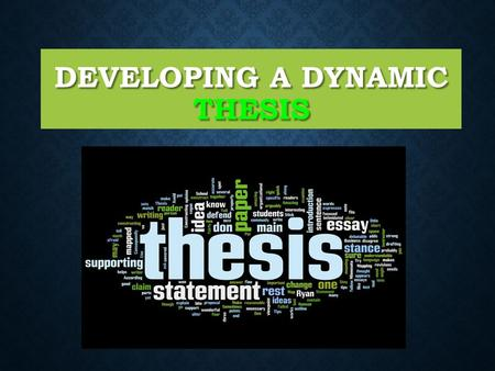 DEVELOPING A DYNAMIC THESIS. It should be a single assertive sentence that contains the writer's main idea. It should be a single assertive sentence that.