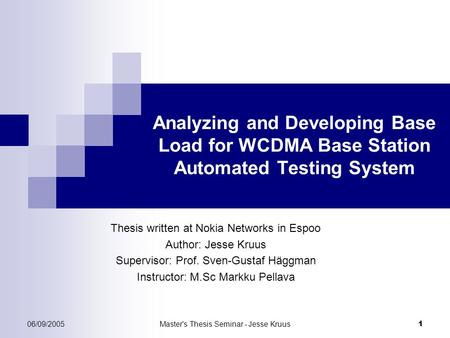 06/09/2005Master's Thesis Seminar - Jesse Kruus 1 Analyzing and Developing Base Load for WCDMA Base Station Automated Testing System Thesis written at.