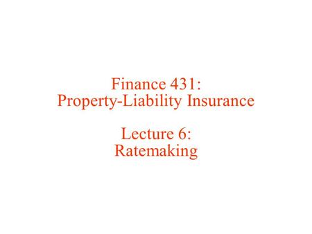 Finance 431: Property-Liability Insurance Lecture 6: Ratemaking.