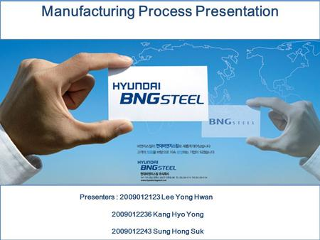 Manufacturing Process Presentation Presenters : 2009012123 Lee Yong Hwan 2009012236 Kang Hyo Yong 2009012243 Sung Hong Suk.