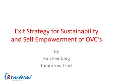 Exit Strategy for Sustainability and Self Empowerment of OVC's By Kim Feinberg Tomorrow Trust.