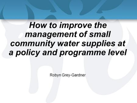 How to improve the management of small community water supplies at a policy and programme level Robyn Grey-Gardner.