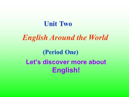 Let's discover more about English! Unit Two English Around the World (Period One)