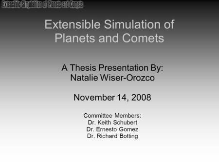 Extensible Simulation of Planets and Comets A Thesis Presentation By: Natalie Wiser-Orozco November 14, 2008 Committee Members: Dr. Keith Schubert Dr.