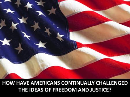 HOW HAVE AMERICANS CONTINUALLY CHALLENGED THE IDEAS OF FREEDOM AND JUSTICE?