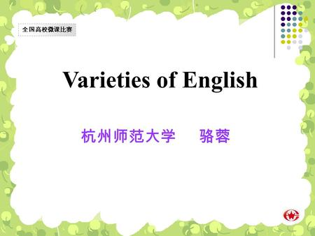 Varieties of English 杭州师范大学 骆蓉 全国高校微课比赛. Look at the following two words and judge whether they are both correct words. English √ 全国高校微课比赛 ? Englishes.