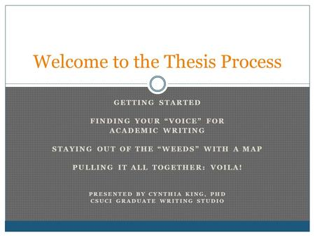 "GETTING STARTED FINDING YOUR ""VOICE"" FOR ACADEMIC WRITING STAYING OUT OF THE ""WEEDS"" WITH A MAP PULLING IT ALL TOGETHER: VOILA! PRESENTED BY CYNTHIA KING,"