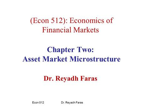 (Econ 512): Economics of Financial Markets Chapter Two: Asset Market Microstructure Dr. Reyadh Faras Econ 512 Dr. Reyadh Faras.