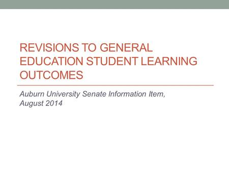 REVISIONS TO GENERAL EDUCATION STUDENT LEARNING OUTCOMES Auburn University Senate Information Item, August 2014.