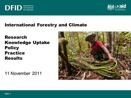 Slide 1 11 November 2011 International Forestry and Climate Research Knowledge Uptake Policy Practice Results.