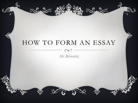 HOW TO FORM AN ESSAY Mr. Bermudez. HEADING  Name  Course Title  Period  Date  Title.
