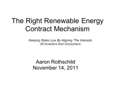 The Right Renewable Energy Contract Mechanism Aaron Rothschild November 14, 2011 Keeping Rates Low By Aligning The Interests Of Investors And Consumers.