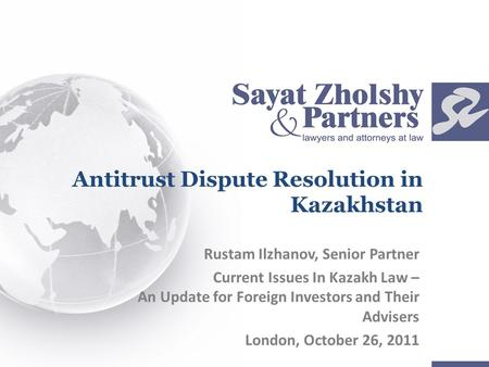 Antitrust Dispute Resolution in Kazakhstan Rustam Ilzhanov, Senior Partner Current Issues In Kazakh Law – An Update for Foreign Investors and Their Advisers.