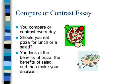 Compare or Contrast Essay You compare or contrast every day. Should you eat pizza for lunch or a salad? You look at the benefits of pizza, the benefits.