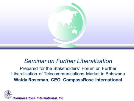 CompassRose International, Inc. Seminar on Further Liberalization Prepared for the Stakeholders' Forum on Further Liberalisation of Telecommunications.