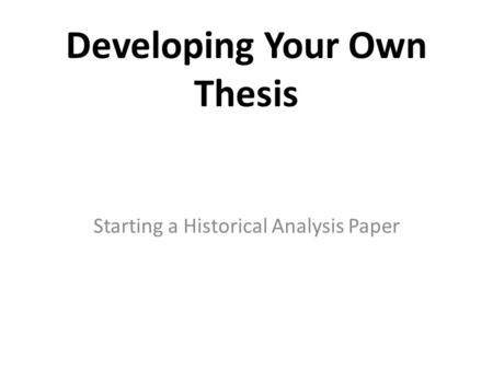 Developing Your Own Thesis Starting a Historical Analysis Paper.
