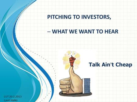 PITCHING TO INVESTORS,  WHAT WE WANT TO HEAR Talk Ain ' t Cheap LUT 20.2.2013 Lauri Haiko.