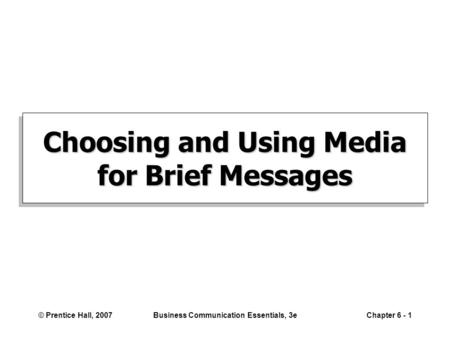 © Prentice Hall, 2007Business Communication Essentials, 3eChapter 6 - 1 Choosing and Using Media for Brief Messages.