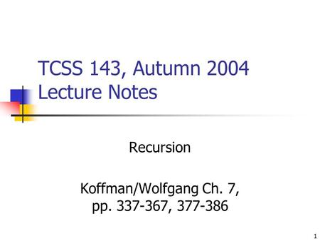 1 TCSS 143, Autumn 2004 Lecture Notes Recursion Koffman/Wolfgang Ch. 7, pp. 337-367, 377-386.