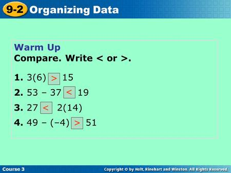 Warm Up Compare. Write. 1. 3(6) 15 2. 53 – 37 19 3. 27 2(14) 4. 49 – (–4) 51 < Course 3 9-2 Organizing Data > < >