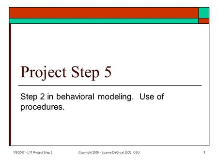 1/8/2007 - L11 Project Step 5Copyright 2006 - Joanne DeGroat, ECE, OSU1 Project Step 5 Step 2 in behavioral modeling. Use of procedures.