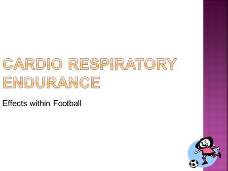 Effects within Football. Cardio Respiratory Endurance is the ability of the heart and lungs to work for a long period of time without tiring.