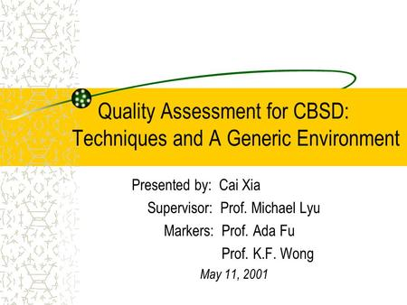 Quality Assessment for CBSD: Techniques and A Generic Environment Presented by: Cai Xia Supervisor: Prof. Michael Lyu Markers: Prof. Ada Fu Prof. K.F.