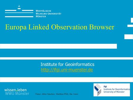 Name: Alber Sánchez, Matthias Pfeil, Jim Jones Europa Linked Observation Browser Institute for Geoinformatics