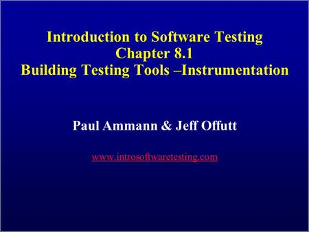 Introduction to Software Testing Chapter 8.1 Building Testing Tools –Instrumentation Paul Ammann & Jeff Offutt www.introsoftwaretesting.com.