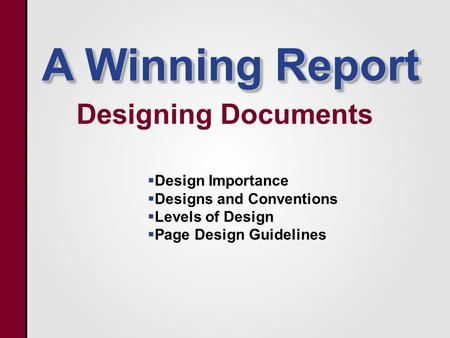 A Winning Report Designing Documents   Design Importance   Designs and Conventions   Levels of Design   Page Design Guidelines.