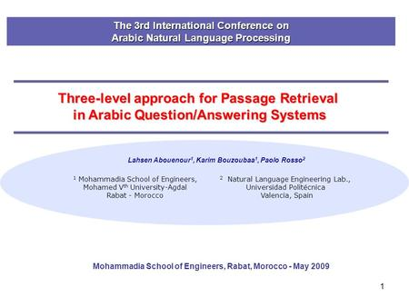 1 Three-level approach for Passage Retrieval in Arabic Question/Answering Systems Lahsen Abouenour 1, Karim Bouzoubaa 1, Paolo Rosso 2 1 Mohammadia School.