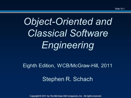 Slide 10.1 Copyright © 2011 by The McGraw-Hill Companies, Inc. All rights reserved. Object-Oriented and Classical Software Engineering Eighth Edition,