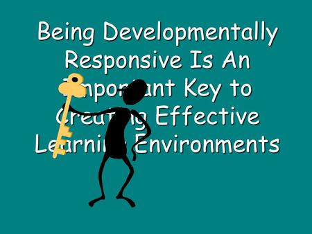 Being Developmentally Responsive Is An Important Key to Creating Effective Learning Environments.