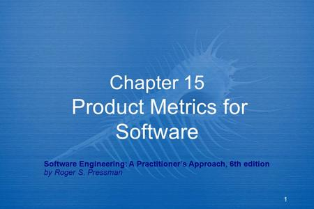1 Chapter 15 Product Metrics for Software Software Engineering: A Practitioner's Approach, 6th edition by Roger S. Pressman.